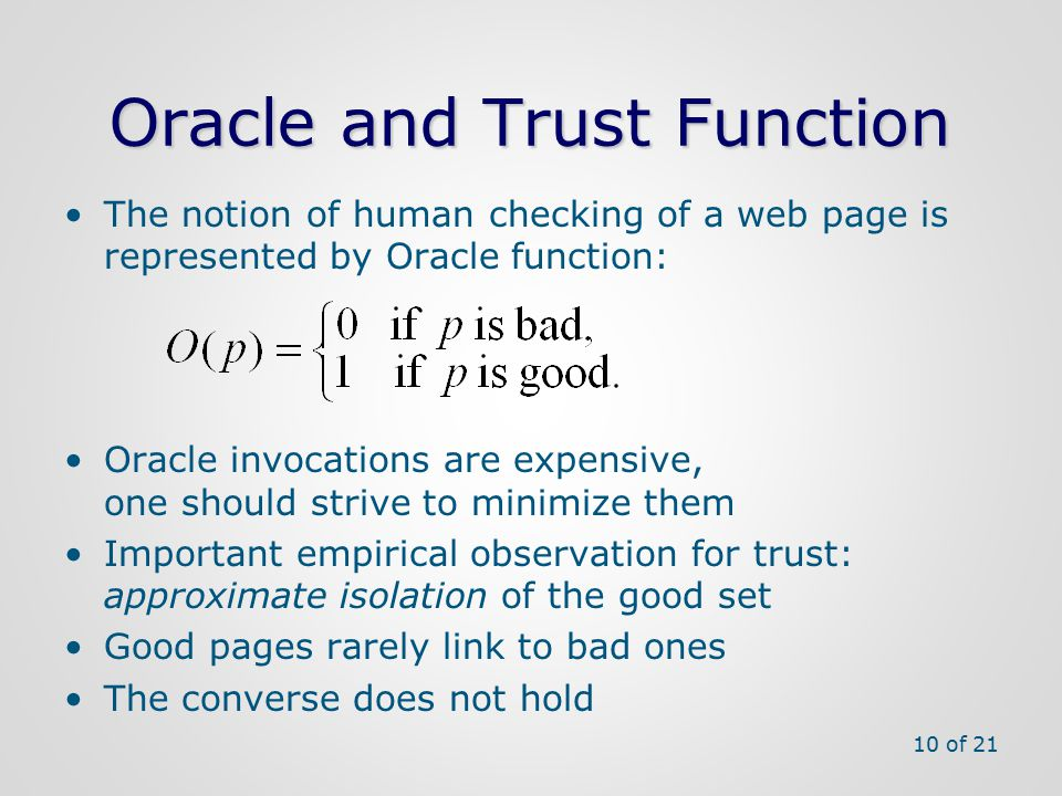 Oracle and Trust Function The notion of human checking of a web page is represented by Oracle function: Oracle invocations are expensive, one should strive to minimize them Important empirical observation for trust: approximate isolation of the good set Good pages rarely link to bad ones The converse does not hold 10 of 21