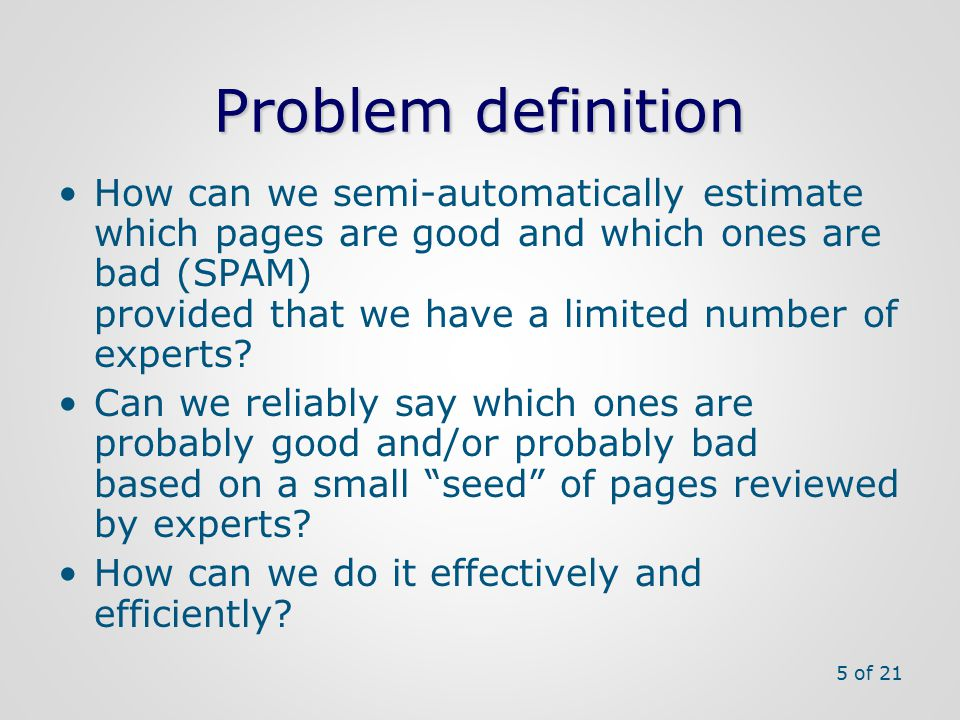 Problem definition How can we semi-automatically estimate which pages are good and which ones are bad (SPAM) provided that we have a limited number of experts.