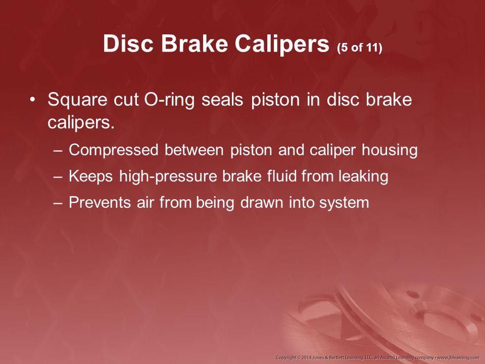 Disc Brake Calipers (5 of 11) Square cut O-ring seals piston in disc brake calipers. –Compressed between piston and caliper housing –Keeps high-pressu