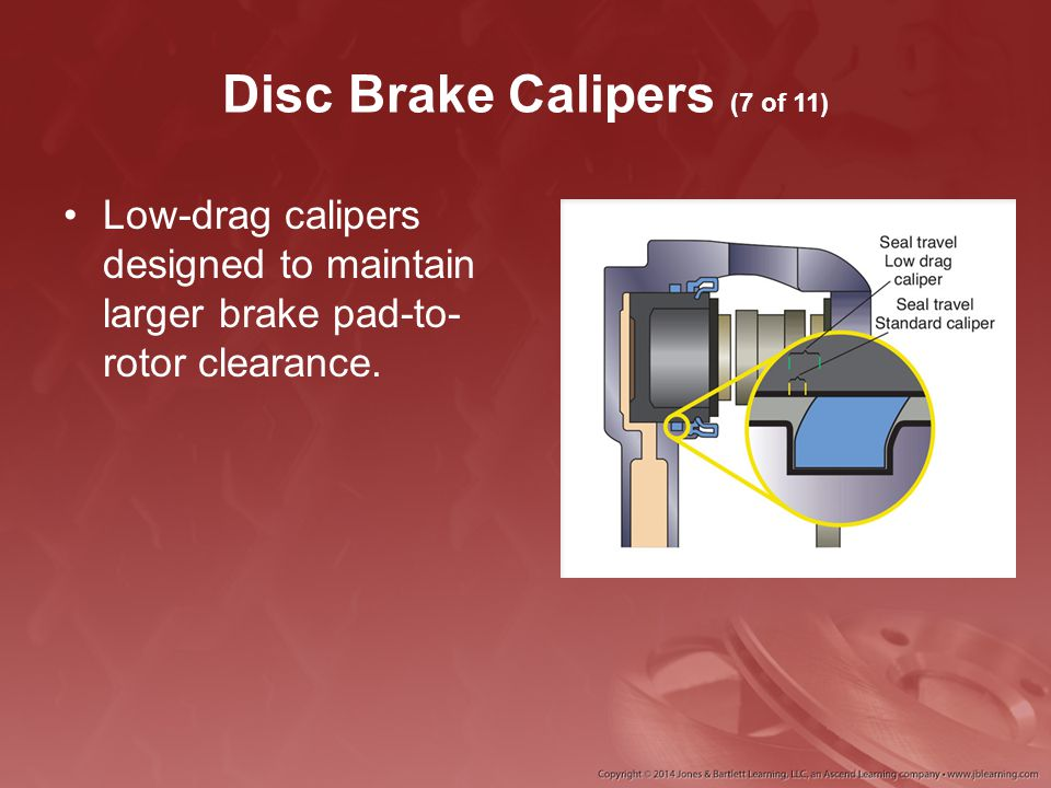 Disc Brake Calipers (7 of 11) Low-drag calipers designed to maintain larger brake pad-to- rotor clearance.