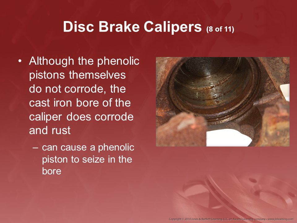 Disc Brake Calipers (8 of 11) Although the phenolic pistons themselves do not corrode, the cast iron bore of the caliper does corrode and rust –can ca