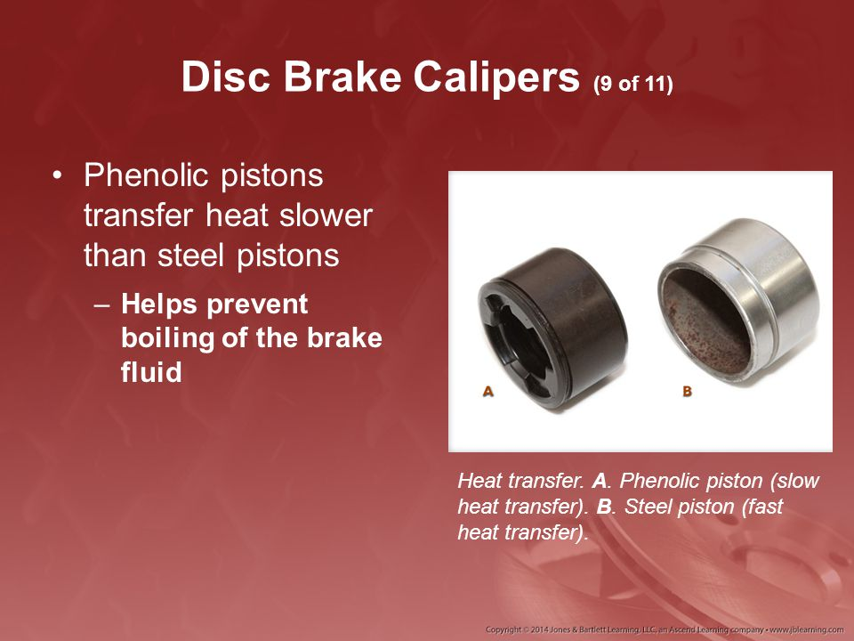 Disc Brake Calipers (9 of 11) Phenolic pistons transfer heat slower than steel pistons –Helps prevent boiling of the brake fluid Heat transfer. A. Phe