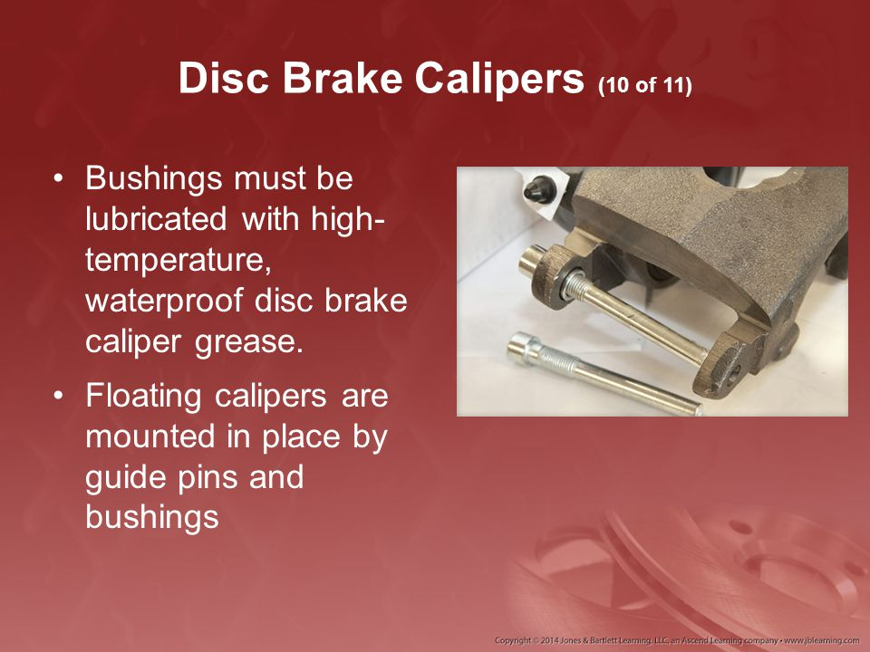 Disc Brake Calipers (10 of 11) Bushings must be lubricated with high- temperature, waterproof disc brake caliper grease. Floating calipers are mounted