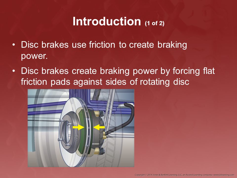Introduction (1 of 2) Disc brakes use friction to create braking power. Disc brakes create braking power by forcing flat friction pads against sides o