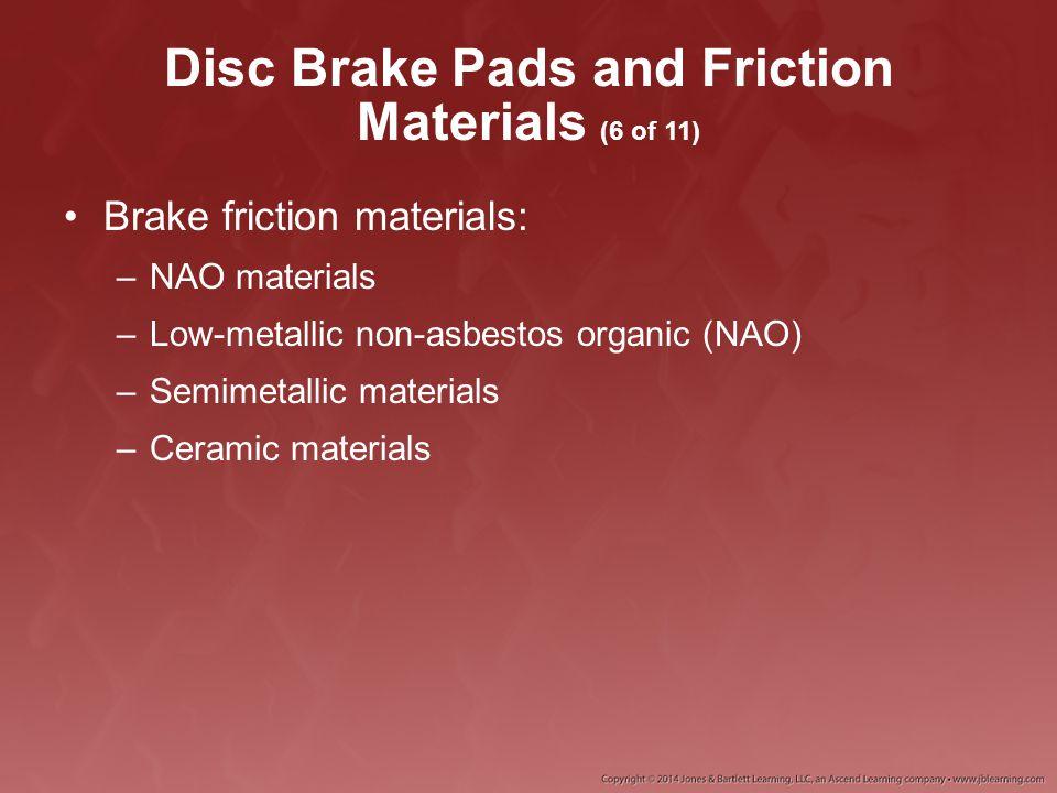 Disc Brake Pads and Friction Materials (6 of 11) Brake friction materials: –NAO materials –Low-metallic non-asbestos organic (NAO) –Semimetallic mater