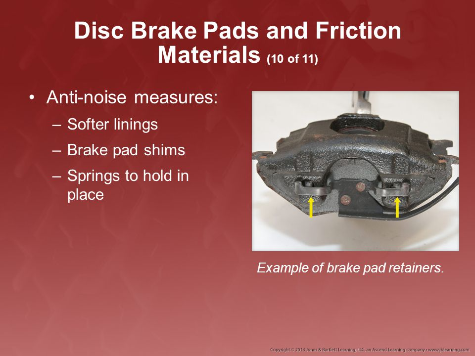 Disc Brake Pads and Friction Materials (10 of 11) Anti-noise measures: –Softer linings –Brake pad shims –Springs to hold in place Example of brake pad