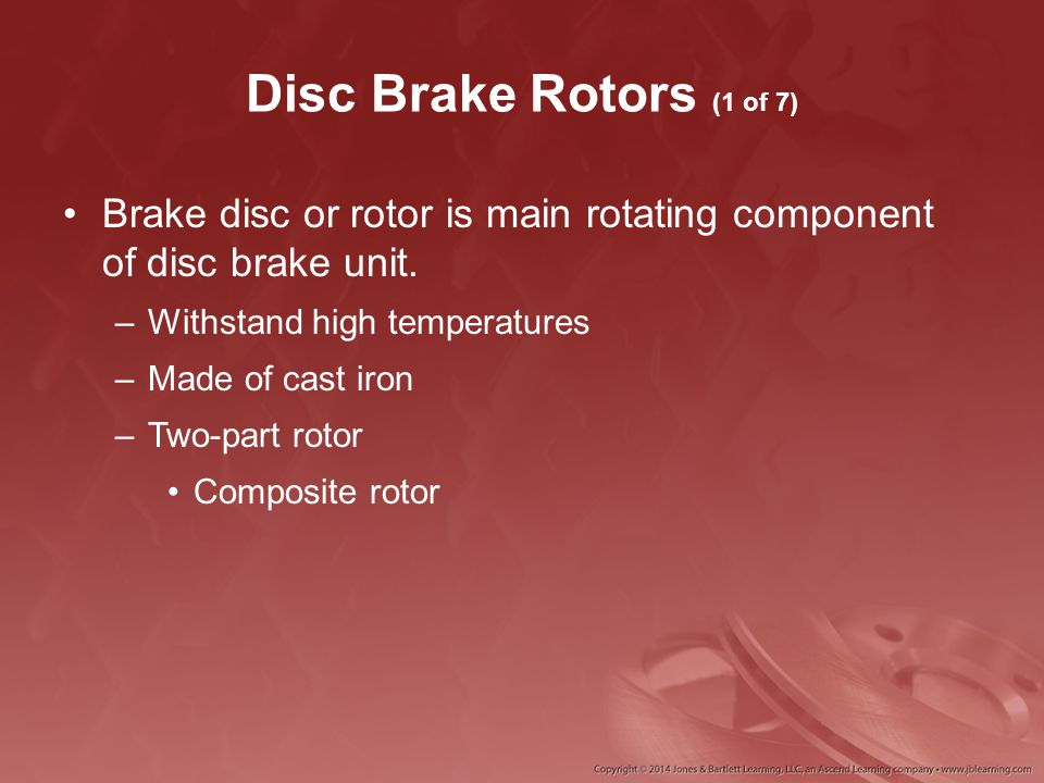 Disc Brake Rotors (1 of 7) Brake disc or rotor is main rotating component of disc brake unit. –Withstand high temperatures –Made of cast iron –Two-par