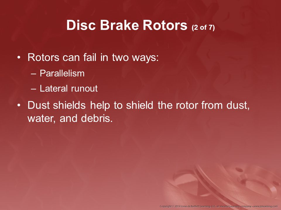 Disc Brake Rotors (2 of 7) Rotors can fail in two ways: –Parallelism –Lateral runout Dust shields help to shield the rotor from dust, water, and debri