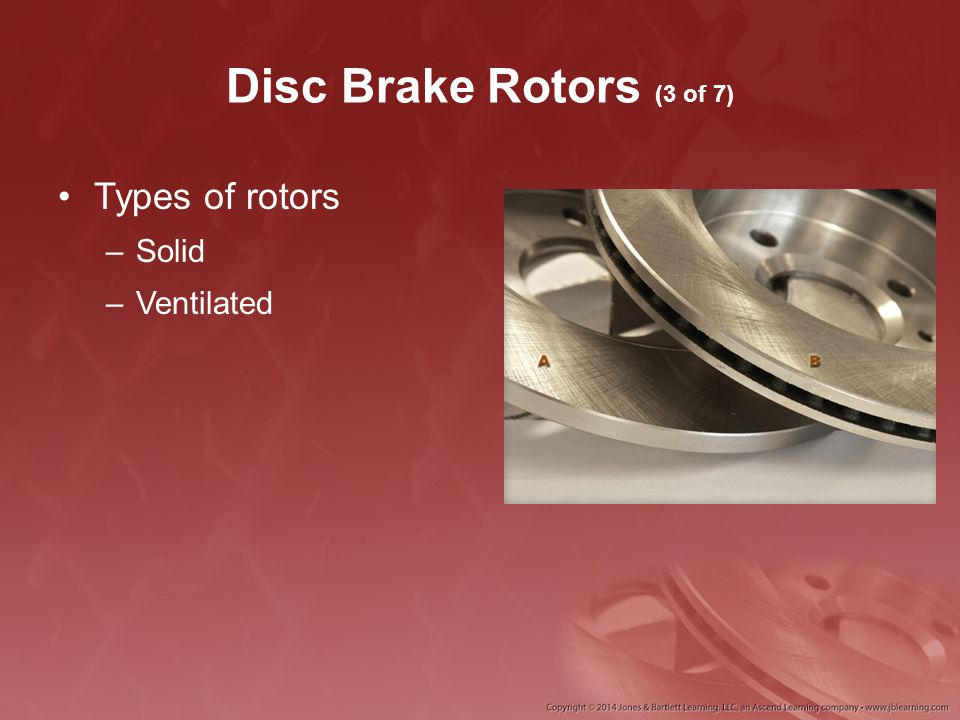 Disc Brake Rotors (3 of 7) Types of rotors –Solid –Ventilated