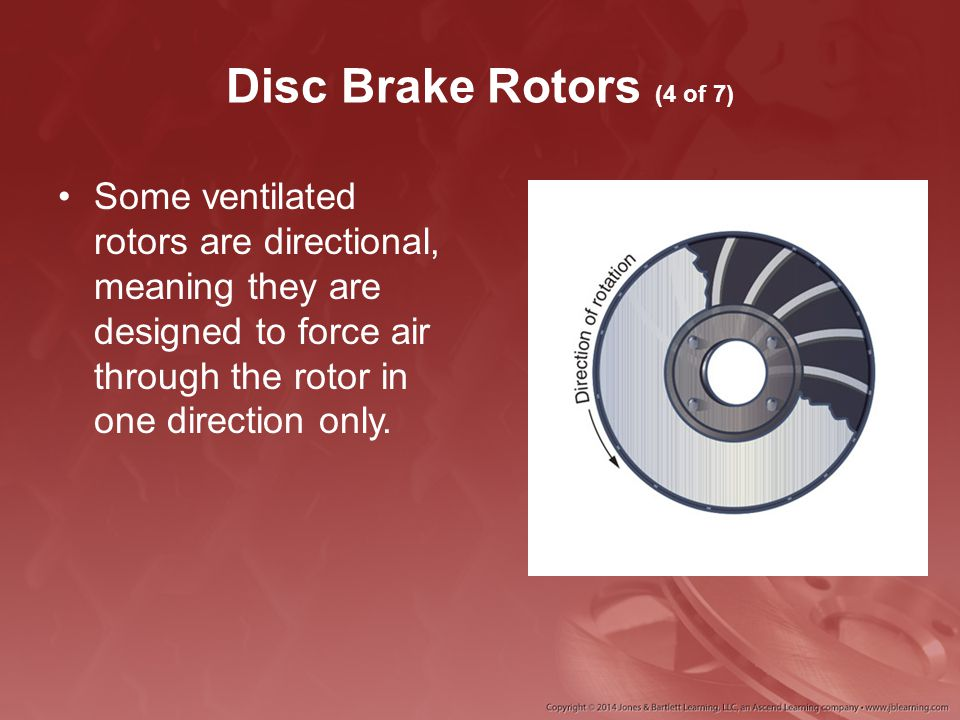 Disc Brake Rotors (4 of 7) Some ventilated rotors are directional, meaning they are designed to force air through the rotor in one direction only.