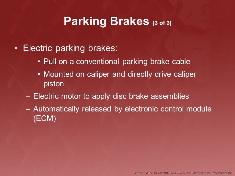 Parking Brakes (3 of 3) Electric parking brakes: Pull on a conventional parking brake cable Mounted on caliper and directly drive caliper piston –Elec