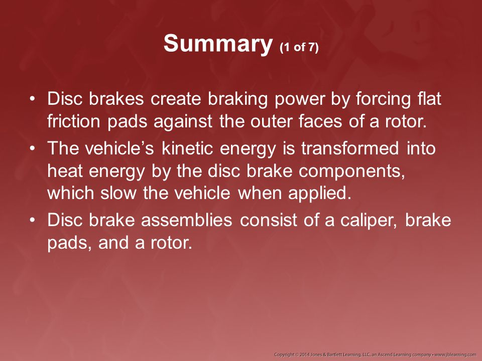 Summary (1 of 7) Disc brakes create braking power by forcing flat friction pads against the outer faces of a rotor. The vehicle's kinetic energy is tr