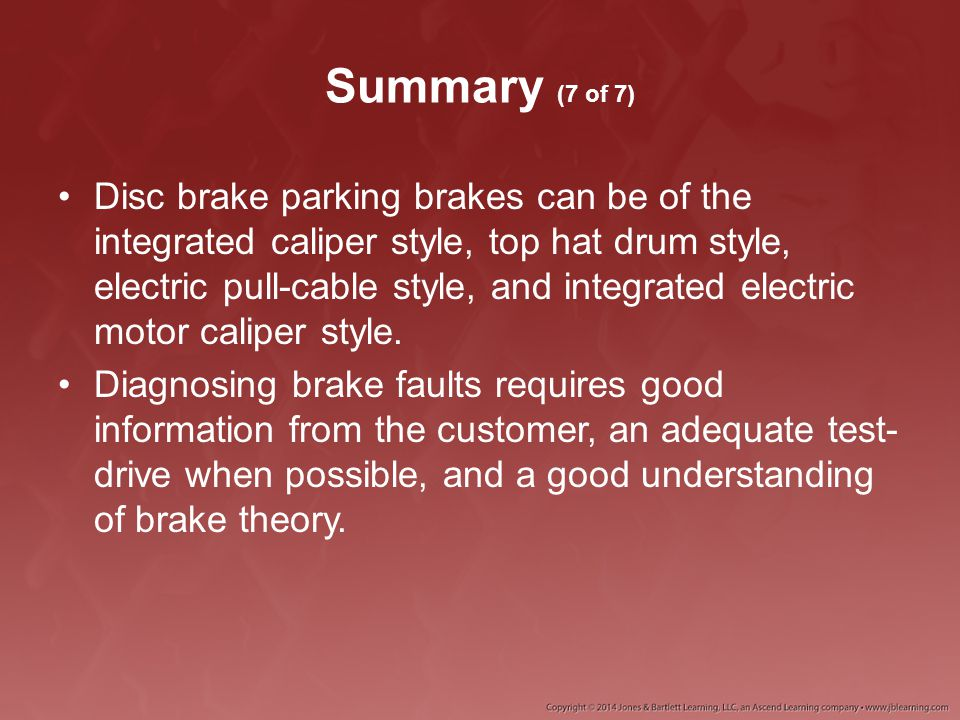 Summary (7 of 7) Disc brake parking brakes can be of the integrated caliper style, top hat drum style, electric pull-cable style, and integrated elect