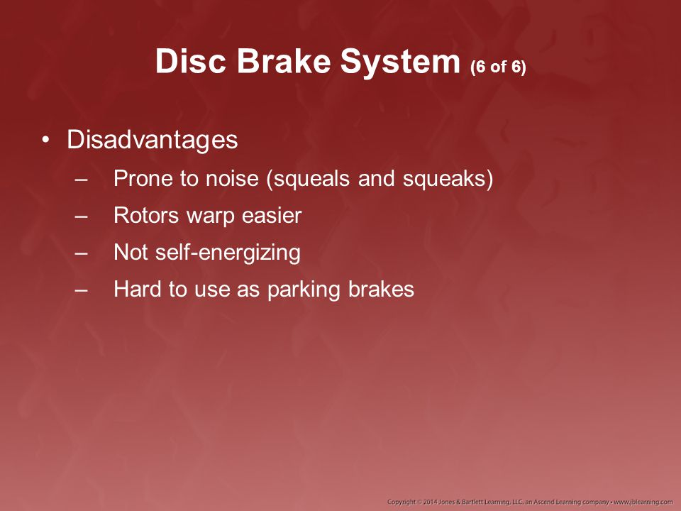 Disc Brake System (6 of 6) Disadvantages –Prone to noise (squeals and squeaks) –Rotors warp easier –Not self-energizing –Hard to use as parking brakes