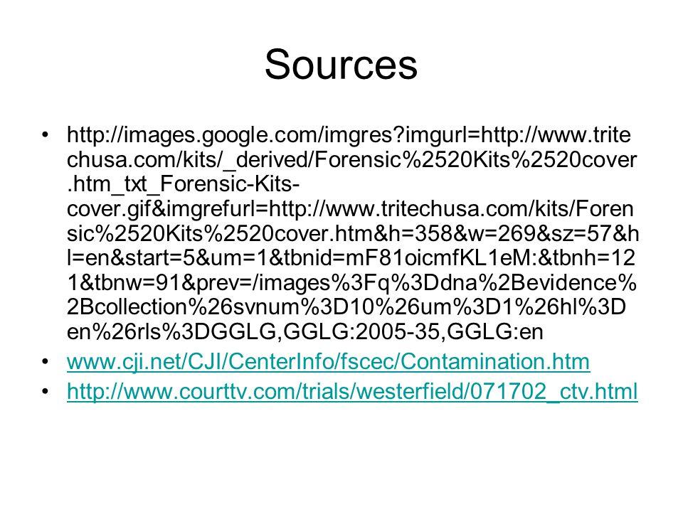 Sources http://images.google.com/imgres imgurl=http://www.trite chusa.com/kits/_derived/Forensic%2520Kits%2520cover.htm_txt_Forensic-Kits- cover.gif&imgrefurl=http://www.tritechusa.com/kits/Foren sic%2520Kits%2520cover.htm&h=358&w=269&sz=57&h l=en&start=5&um=1&tbnid=mF81oicmfKL1eM:&tbnh=12 1&tbnw=91&prev=/images%3Fq%3Ddna%2Bevidence% 2Bcollection%26svnum%3D10%26um%3D1%26hl%3D en%26rls%3DGGLG,GGLG:2005-35,GGLG:en www.cji.net/CJI/CenterInfo/fscec/Contamination.htm http://www.courttv.com/trials/westerfield/071702_ctv.html