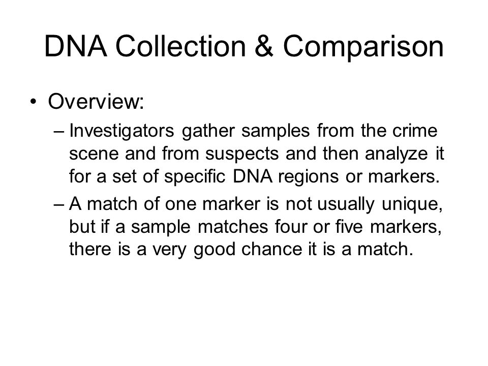 DNA Collection & Comparison Overview: –Investigators gather samples from the crime scene and from suspects and then analyze it for a set of specific DNA regions or markers.