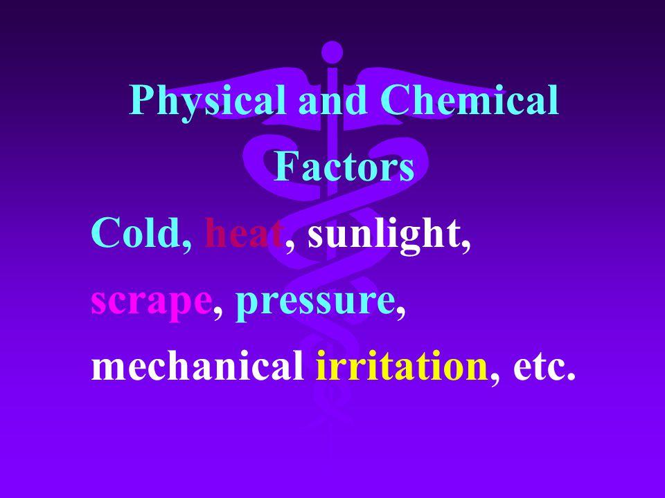 Physical and Chemical Factors Cold, heat, sunlight, scrape, pressure, mechanical irritation, etc.