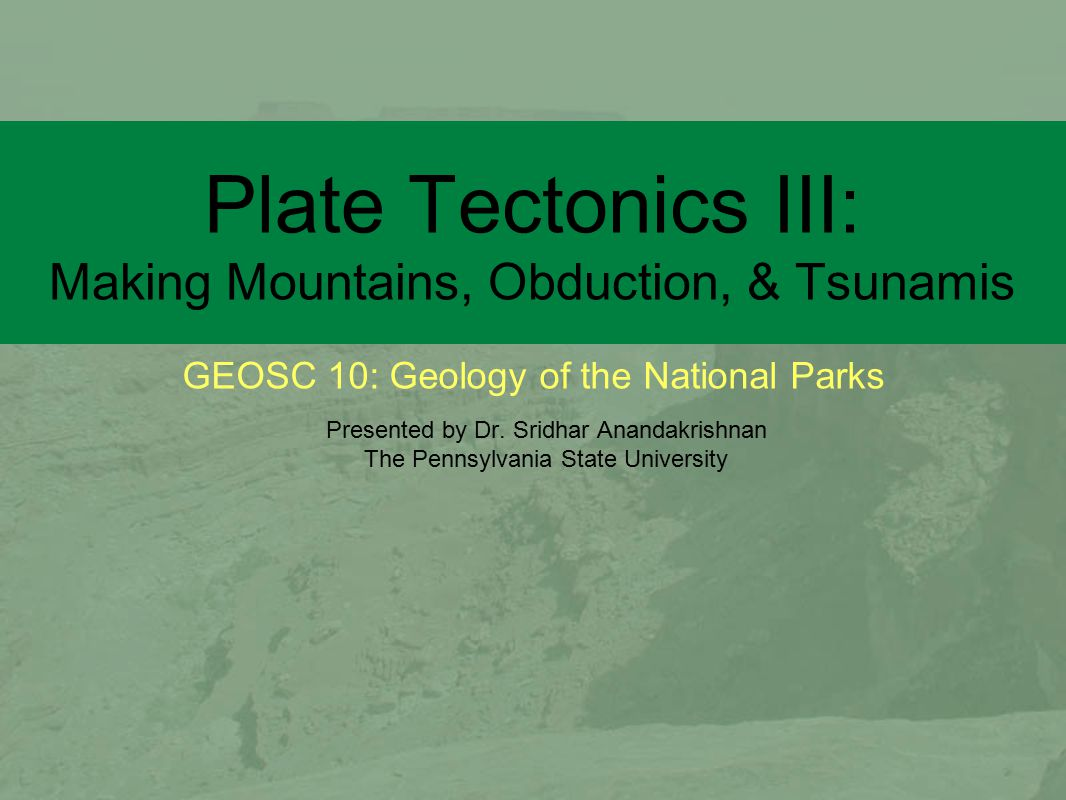 GEOSC 10: Geology of the National Parks Plate Tectonics III: Making Mountains, Obduction, & Tsunamis Presented by Dr.