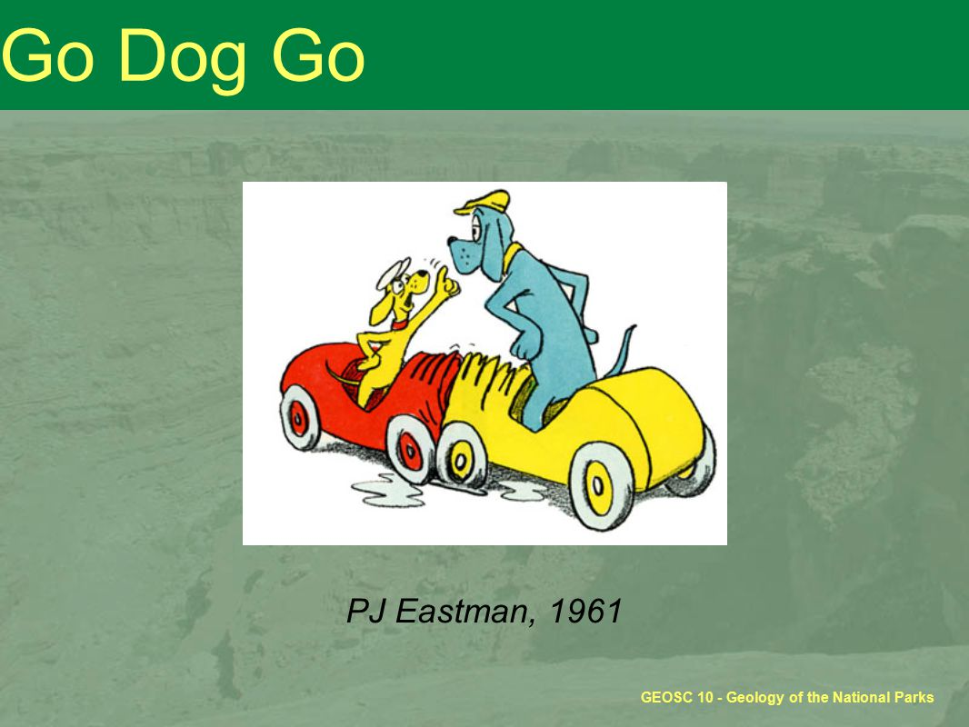 GEOSC 10 - Geology of the National Parks Go Dog Go PJ Eastman, 1961