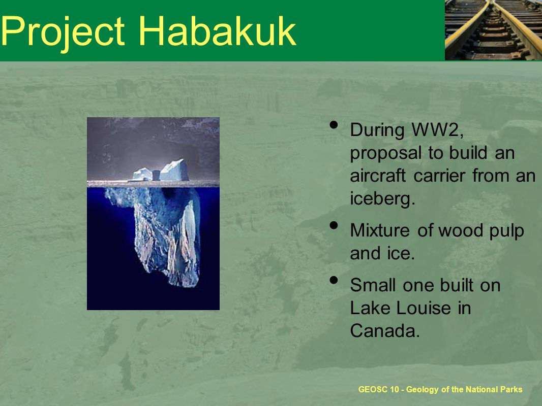 GEOSC 10 - Geology of the National Parks Project Habakuk During WW2, proposal to build an aircraft carrier from an iceberg.