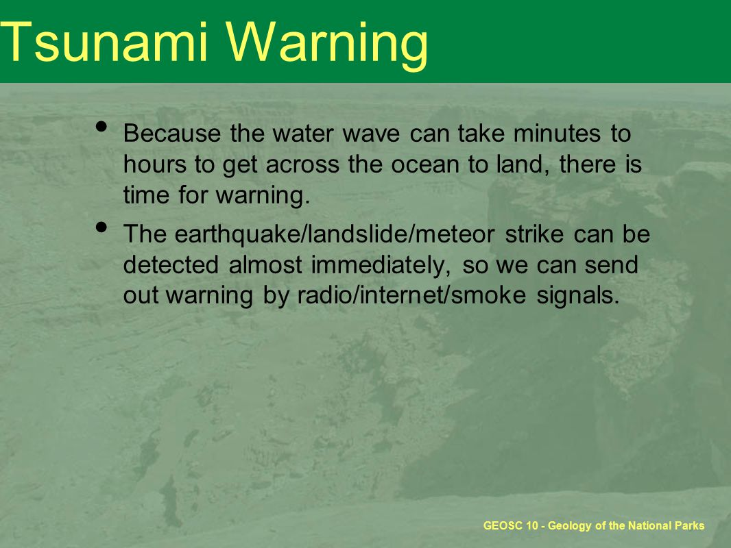 GEOSC 10 - Geology of the National Parks Tsunami Warning Because the water wave can take minutes to hours to get across the ocean to land, there is time for warning.