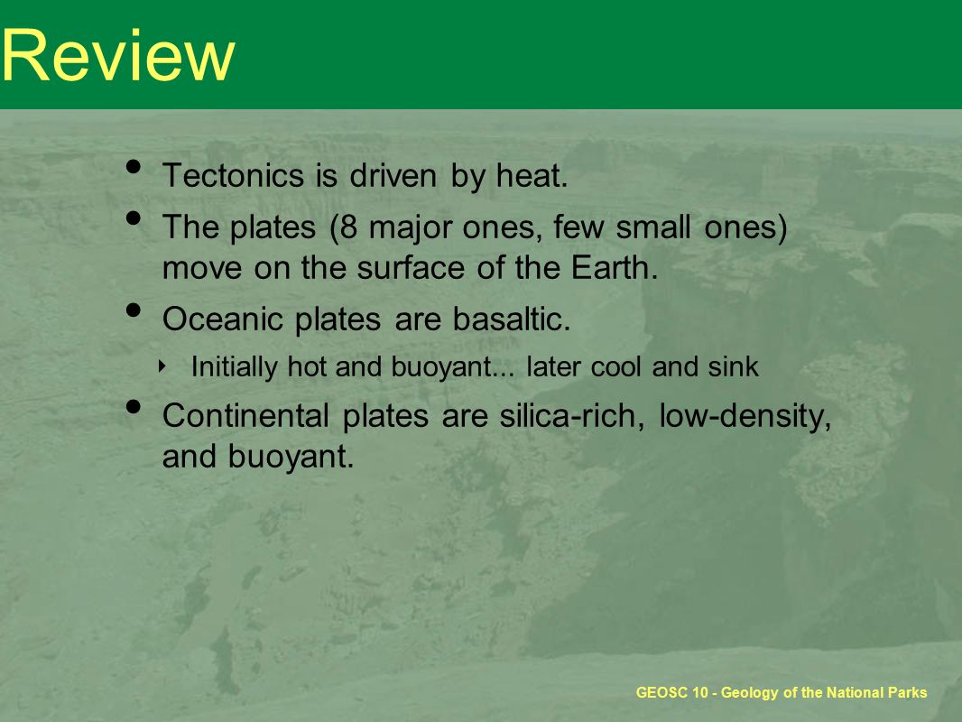 GEOSC 10 - Geology of the National Parks Review Tectonics is driven by heat.