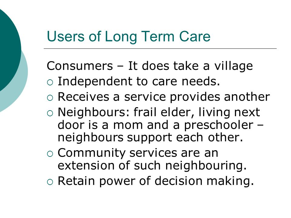 Users of Long Term Care Consumers – It does take a village  Independent to care needs.