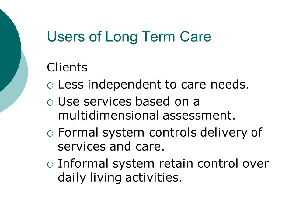 Users of Long Term Care Clients  Less independent to care needs.