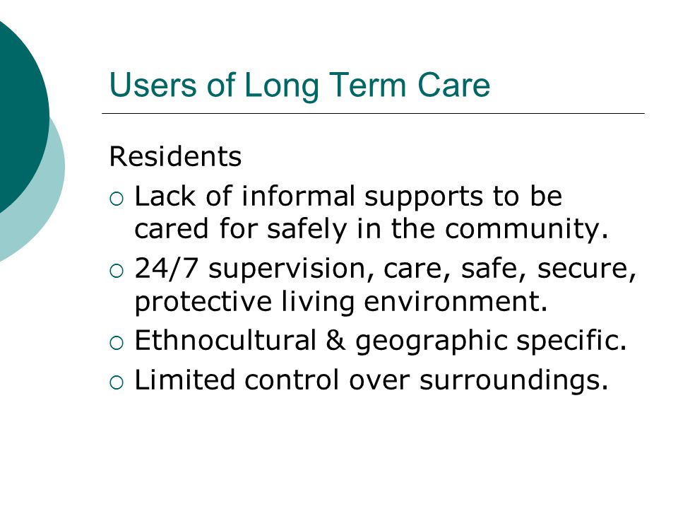 Users of Long Term Care Residents  Lack of informal supports to be cared for safely in the community.