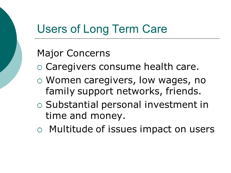 Users of Long Term Care Major Concerns  Caregivers consume health care.