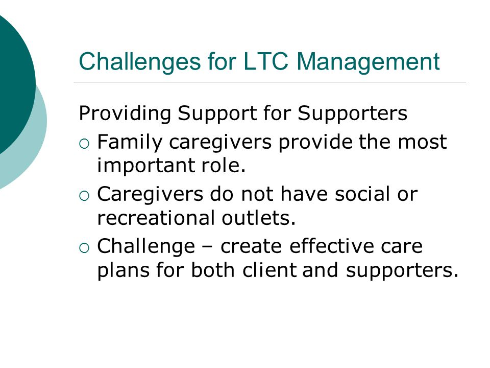 Challenges for LTC Management Providing Support for Supporters  Family caregivers provide the most important role.