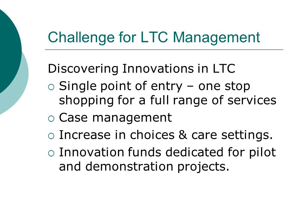 Challenge for LTC Management Discovering Innovations in LTC  Single point of entry – one stop shopping for a full range of services  Case management  Increase in choices & care settings.