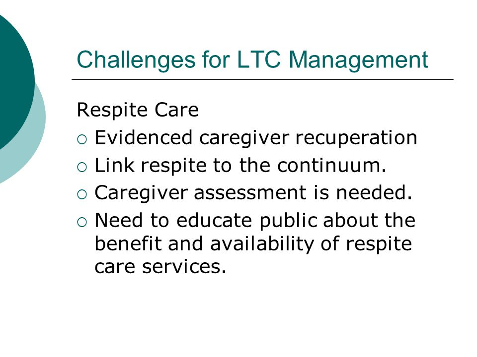 Challenges for LTC Management Respite Care  Evidenced caregiver recuperation  Link respite to the continuum.