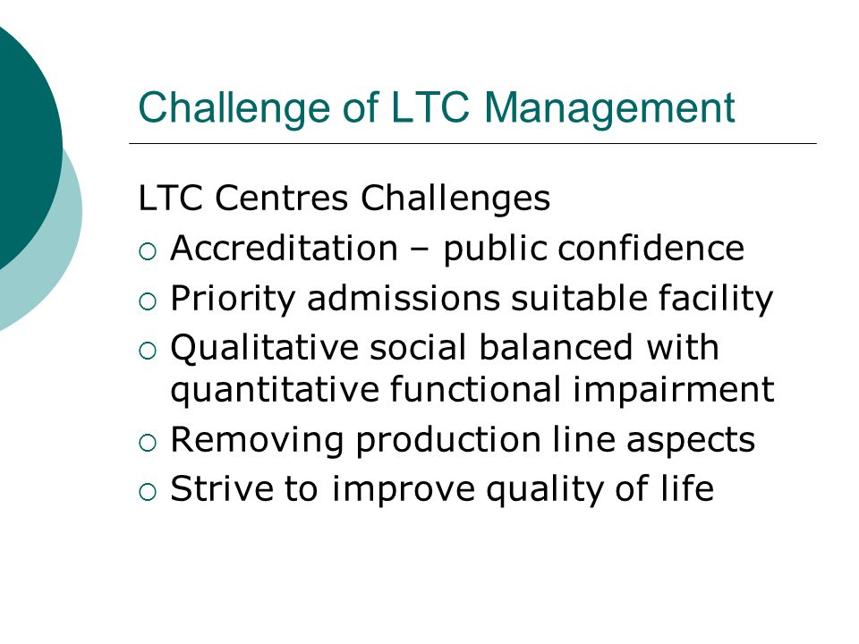 Challenge of LTC Management LTC Centres Challenges  Accreditation – public confidence  Priority admissions suitable facility  Qualitative social balanced with quantitative functional impairment  Removing production line aspects  Strive to improve quality of life