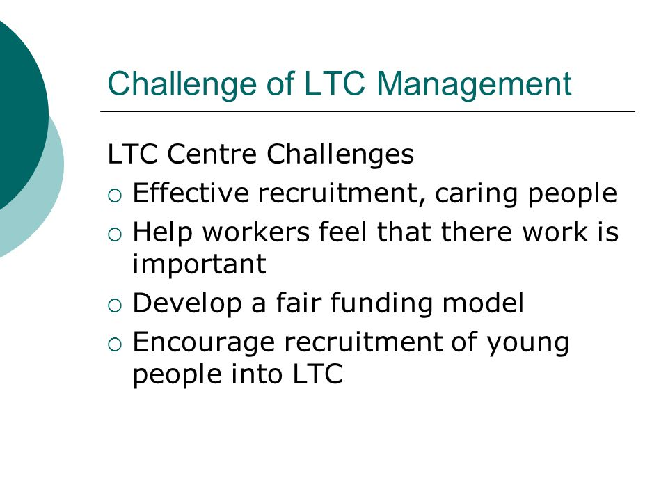 Challenge of LTC Management LTC Centre Challenges  Effective recruitment, caring people  Help workers feel that there work is important  Develop a fair funding model  Encourage recruitment of young people into LTC