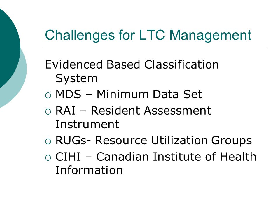 Challenges for LTC Management Evidenced Based Classification System  MDS – Minimum Data Set  RAI – Resident Assessment Instrument  RUGs- Resource Utilization Groups  CIHI – Canadian Institute of Health Information