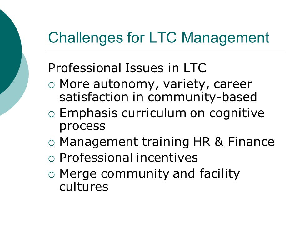 Challenges for LTC Management Professional Issues in LTC  More autonomy, variety, career satisfaction in community-based  Emphasis curriculum on cognitive process  Management training HR & Finance  Professional incentives  Merge community and facility cultures