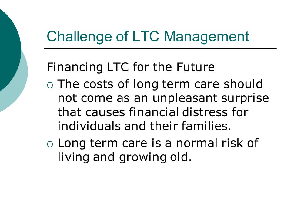 Challenge of LTC Management Financing LTC for the Future  The costs of long term care should not come as an unpleasant surprise that causes financial distress for individuals and their families.