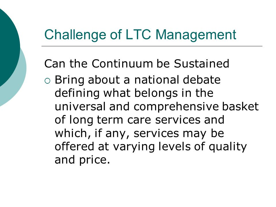 Challenge of LTC Management Can the Continuum be Sustained  Bring about a national debate defining what belongs in the universal and comprehensive basket of long term care services and which, if any, services may be offered at varying levels of quality and price.