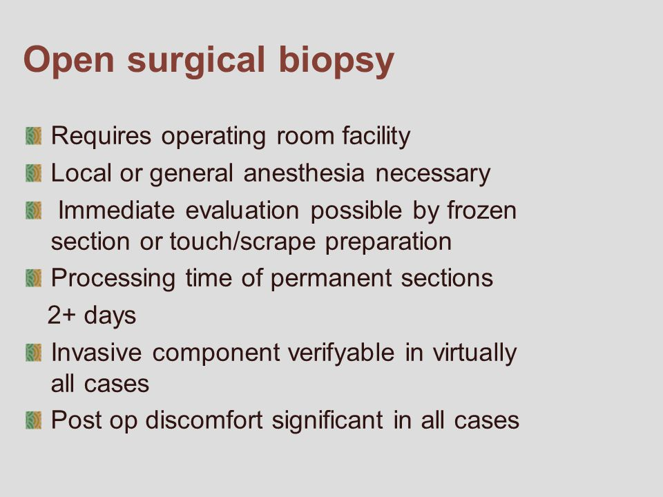 Open surgical biopsy Requires operating room facility Local or general anesthesia necessary Immediate evaluation possible by frozen section or touch/scrape preparation Processing time of permanent sections 2+ days Invasive component verifyable in virtually all cases Post op discomfort significant in all cases