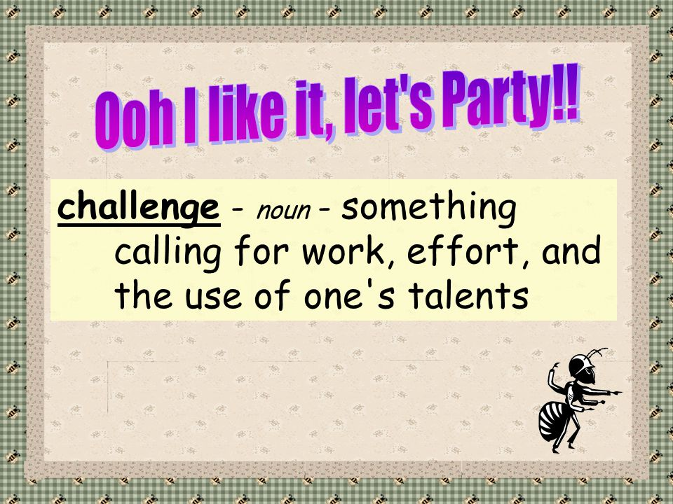 challenge - noun - something calling for work, effort, and the use of one s talents