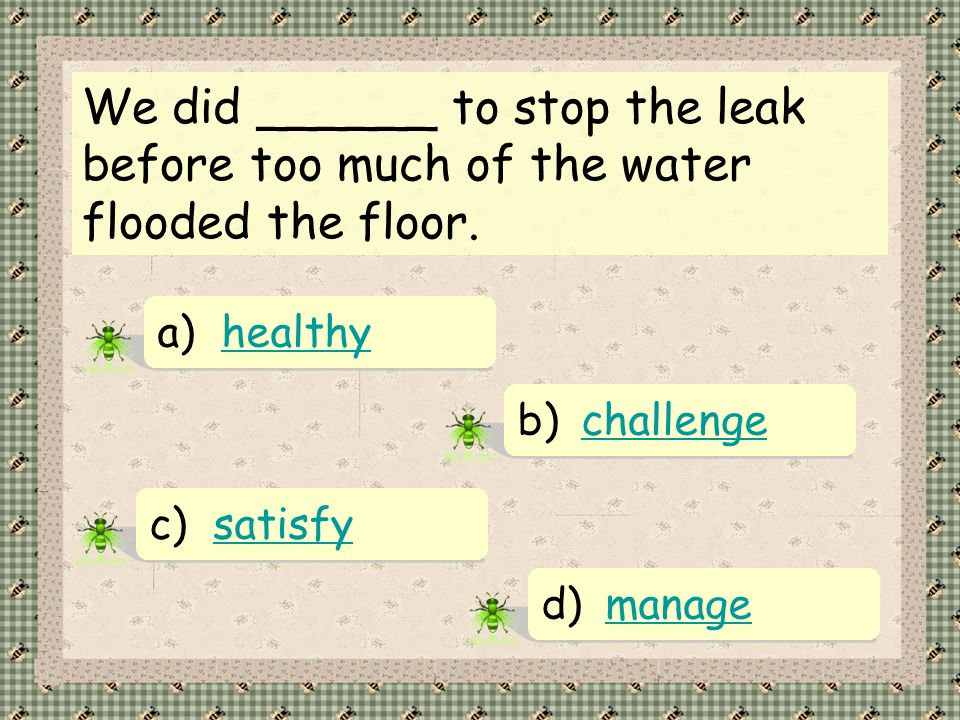 We did ______ to stop the leak before too much of the water flooded the floor.