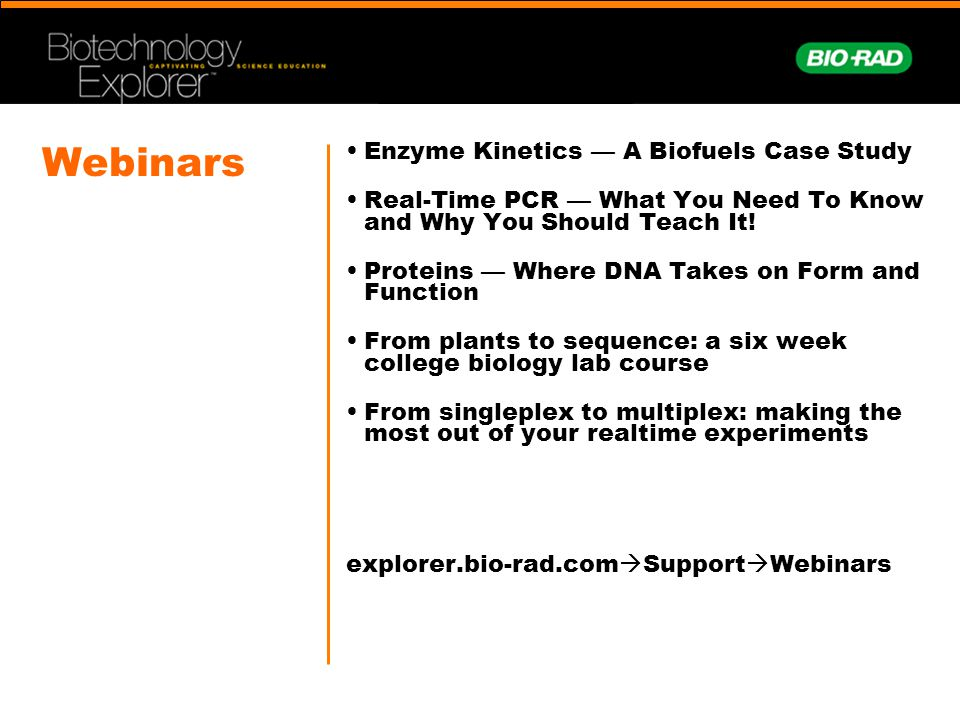 Webinars Enzyme Kinetics — A Biofuels Case Study Real-Time PCR — What You Need To Know and Why You Should Teach It.