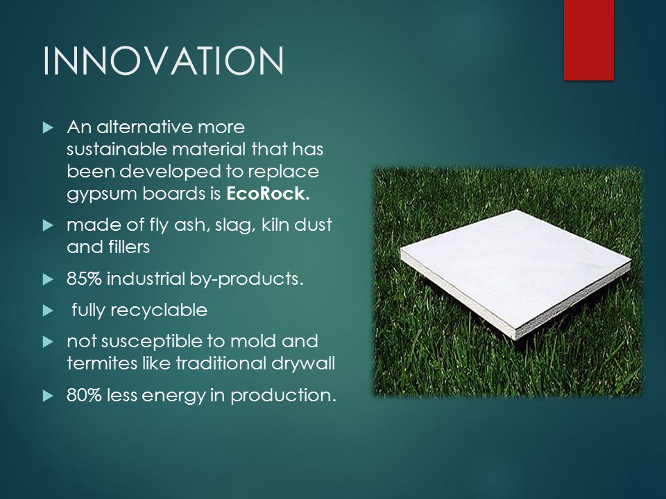 INNOVATION  An alternative more sustainable material that has been developed to replace gypsum boards is EcoRock.