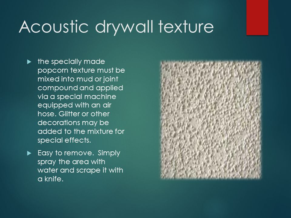 Acoustic drywall texture  the specially made popcorn texture must be mixed into mud or joint compound and applied via a special machine equipped with an air hose.
