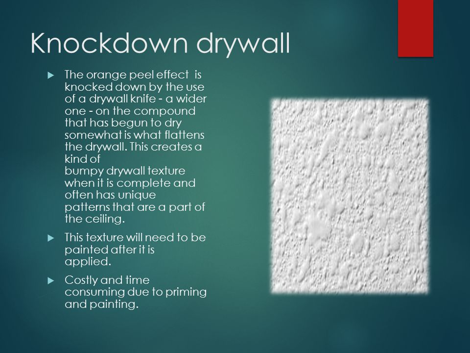 Knockdown drywall  The orange peel effect is knocked down by the use of a drywall knife - a wider one - on the compound that has begun to dry somewhat is what flattens the drywall.
