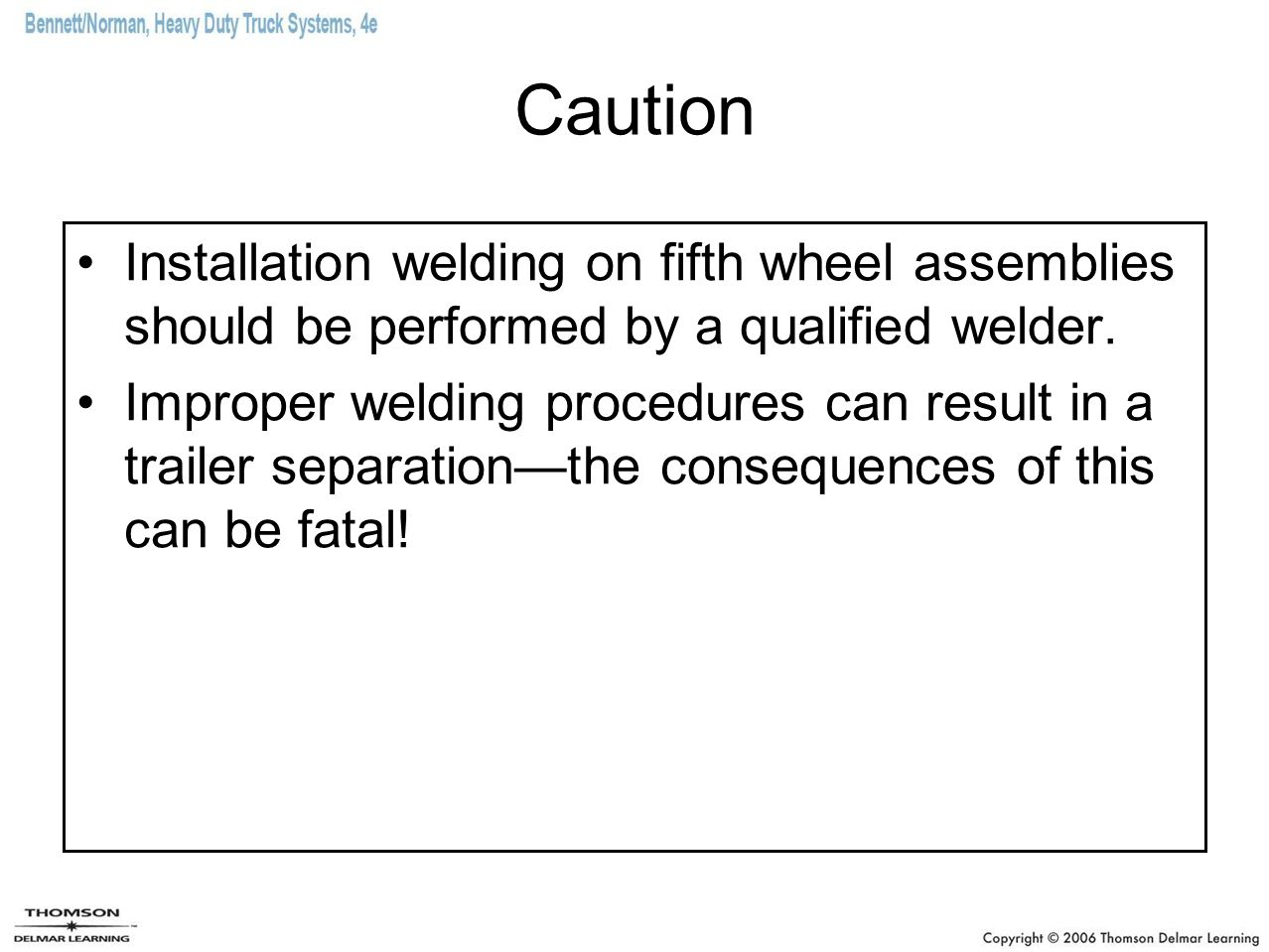 Caution Installation welding on fifth wheel assemblies should be performed by a qualified welder. Improper welding procedures can result in a trailer