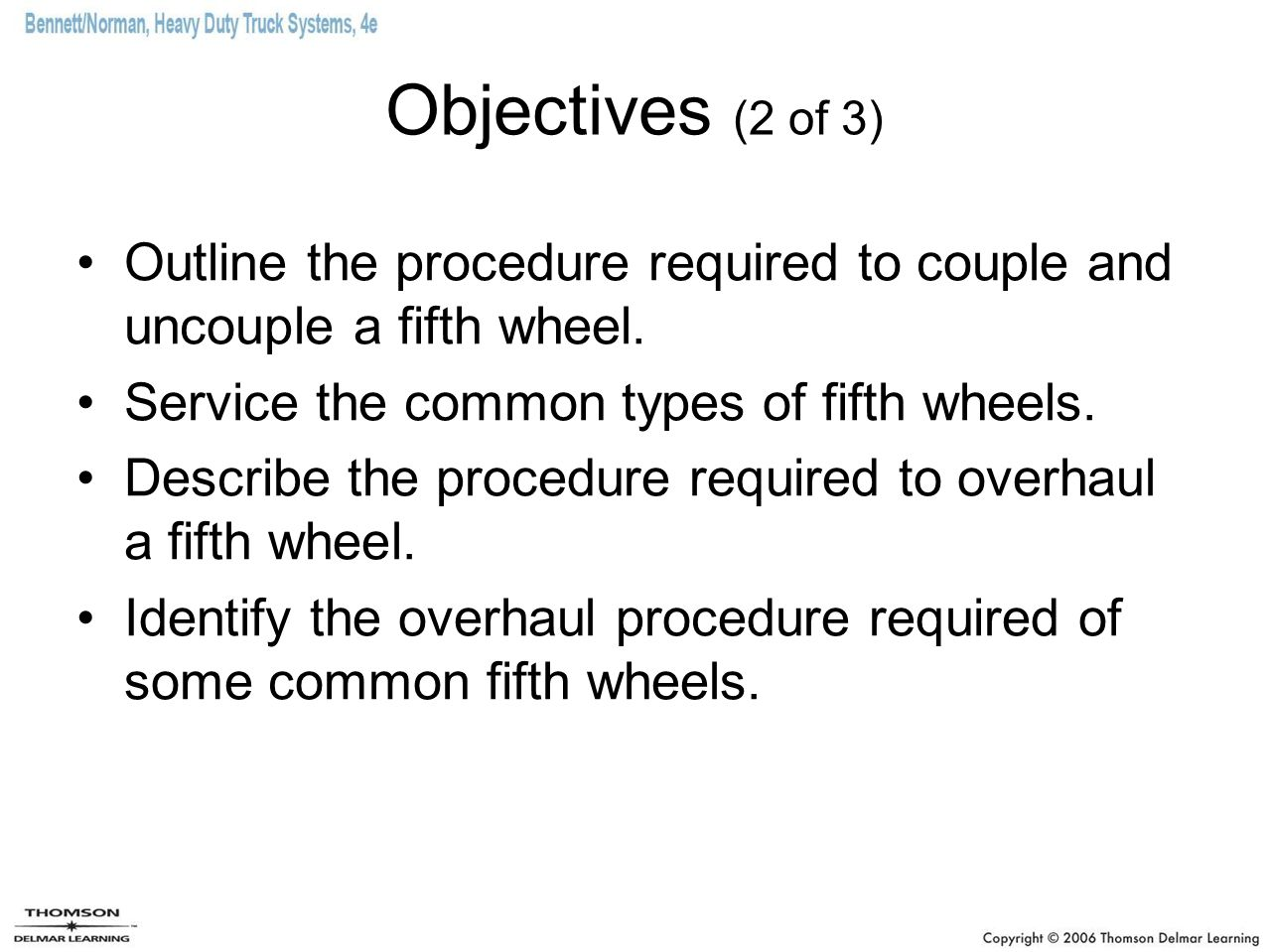Objectives (2 of 3) Outline the procedure required to couple and uncouple a fifth wheel. Service the common types of fifth wheels. Describe the proced