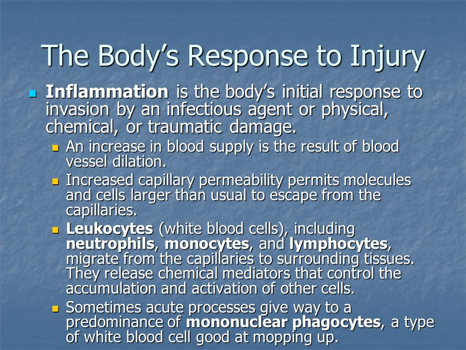 The Body's Response to Injury Inflammation is the body's initial response to invasion by an infectious agent or physical, chemical, or traumatic damage.