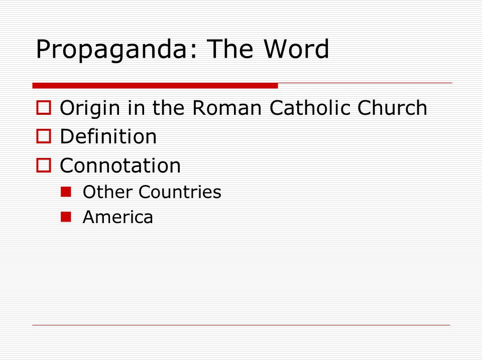 Propaganda: The Word  Origin in the Roman Catholic Church  Definition  Connotation Other Countries America